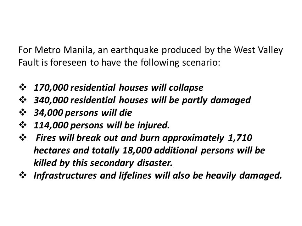 For Metro Manila, an earthquake produced by the West Valley Fault is foreseen to have the following scenario:  170,000 residential houses will collap