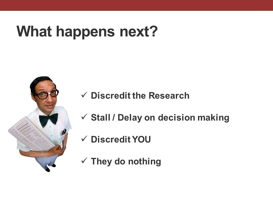 What happens next? Discredit the Research Stall / Delay on decision making Discredit YOU They do nothing