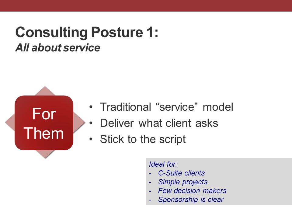 "Consulting Posture 1: All about service Traditional ""service"" model Deliver what client asks Stick to the script For Them Ideal for: -C-Suite clients"