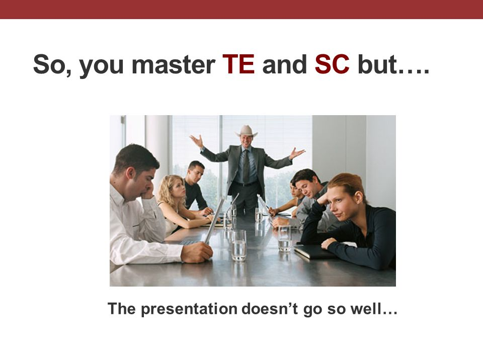 So, you master TE and SC but…. The presentation doesn't go so well…
