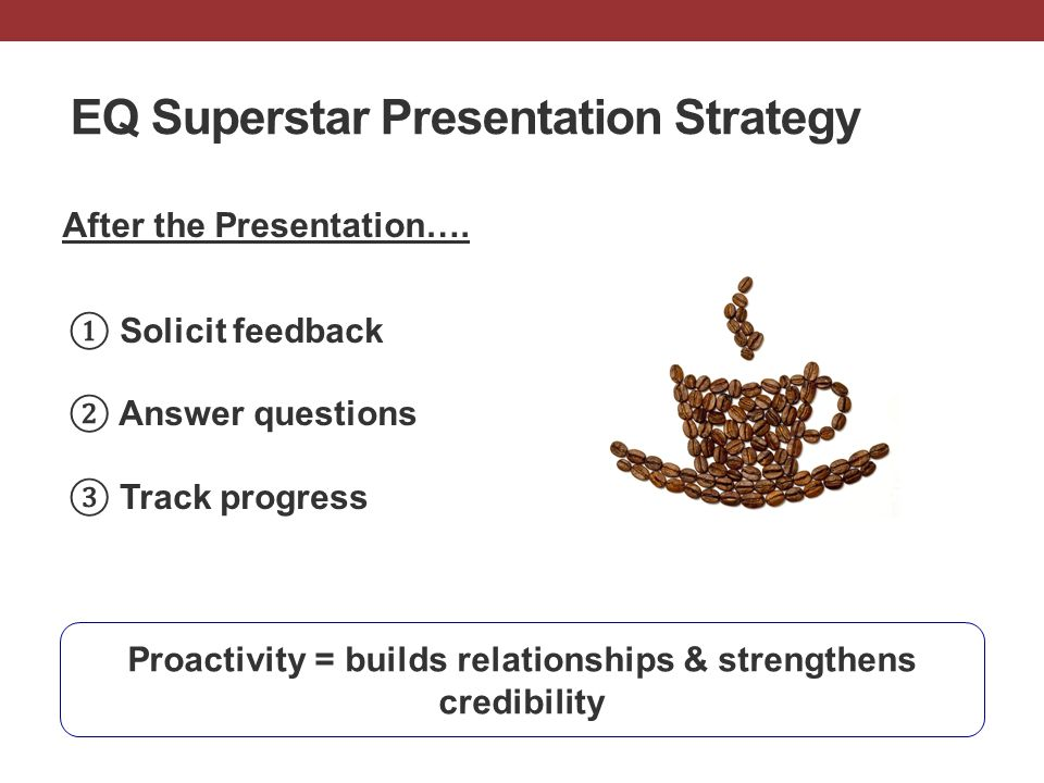 EQ Superstar Presentation Strategy After the Presentation…. Proactivity = builds relationships & strengthens credibility ① Solicit feedback ② Answer q