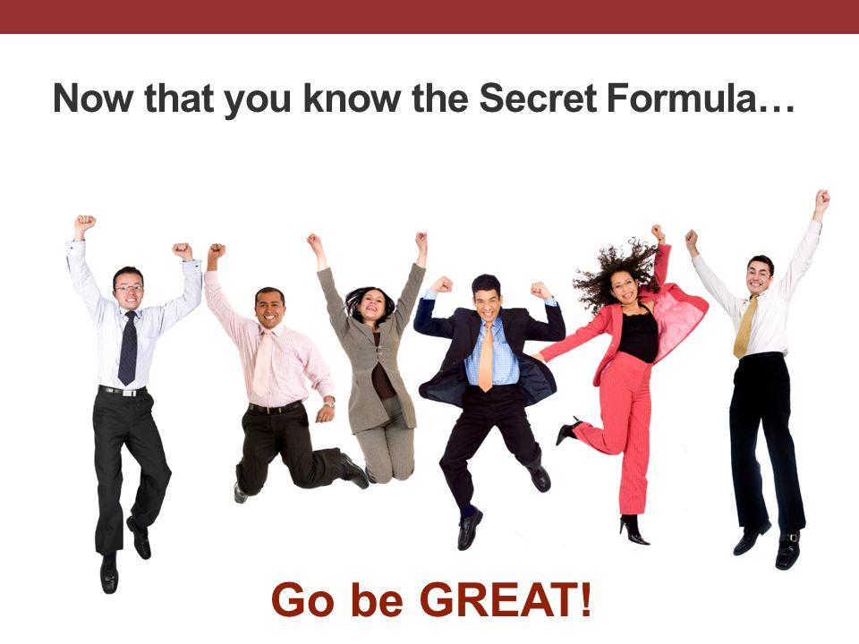 TE SCSC SCSC EQS Now that you know the Secret Formula… Go be GREAT!