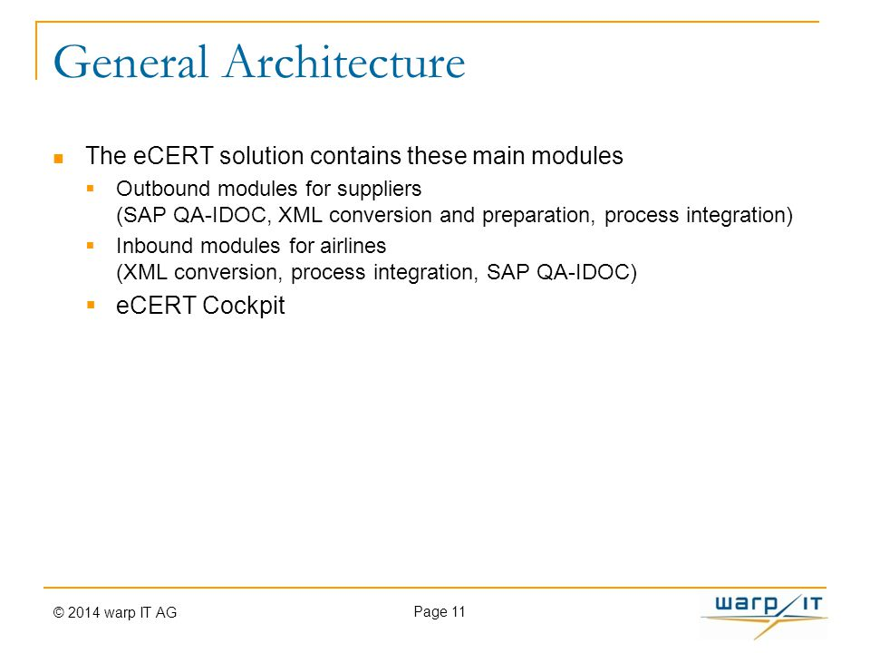 General Architecture The eCERT solution contains these main modules  Outbound modules for suppliers (SAP QA-IDOC, XML conversion and preparation, process integration)  Inbound modules for airlines (XML conversion, process integration, SAP QA-IDOC)  eCERT Cockpit Page 11 © 2014 warp IT AG