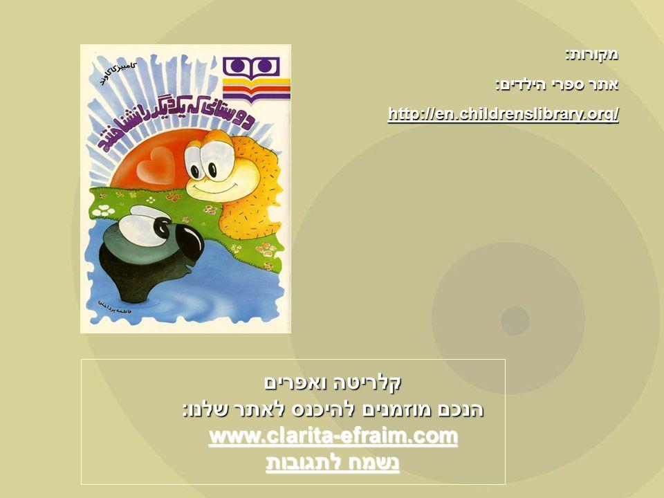 מקורות: אתר ספרי הילדים: http://en.childrenslibrary.org/ קלריטה ואפרים הנכם מוזמנים להיכנס לאתר שלנו: www.clarita-efraim.com נשמח לתגובות נשמח לתגובות