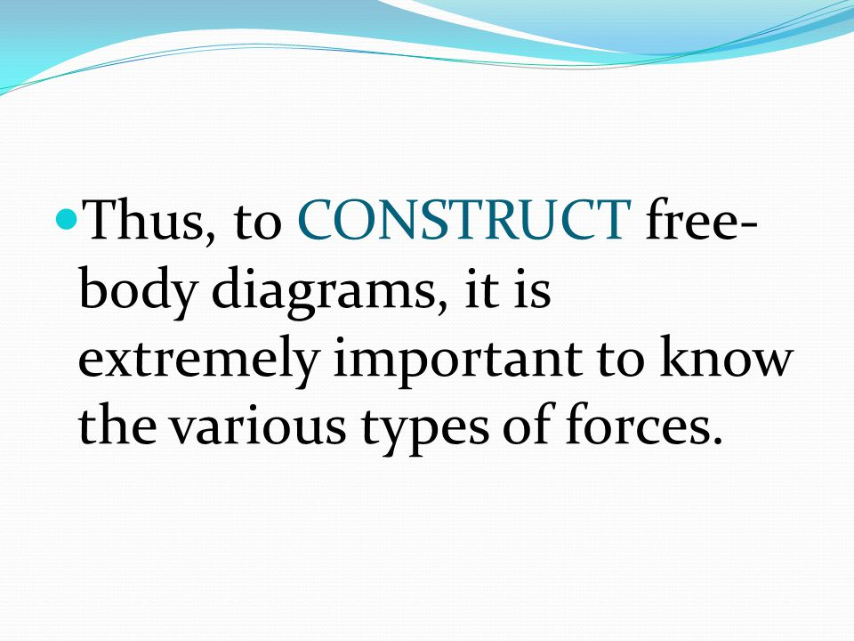 Thus, to CONSTRUCT free- body diagrams, it is extremely important to know the various types of forces.