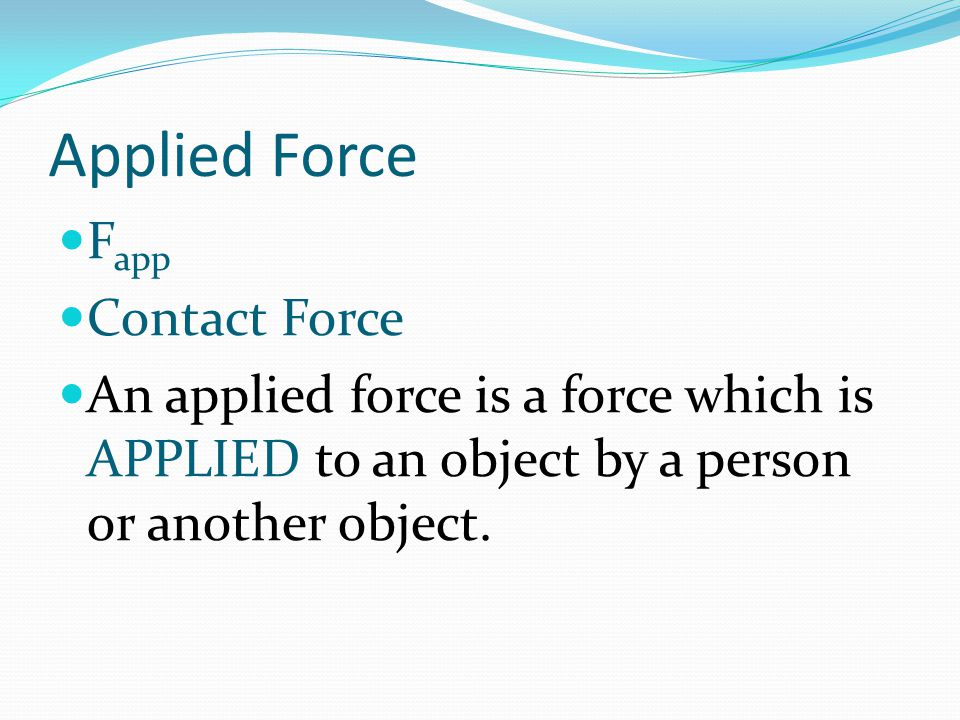 Applied Force F app Contact Force An applied force is a force which is APPLIED to an object by a person or another object.