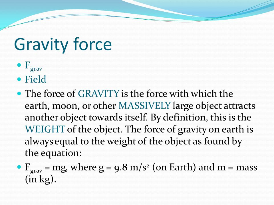 Gravity force F grav Field The force of GRAVITY is the force with which the earth, moon, or other MASSIVELY large object attracts another object towards itself.