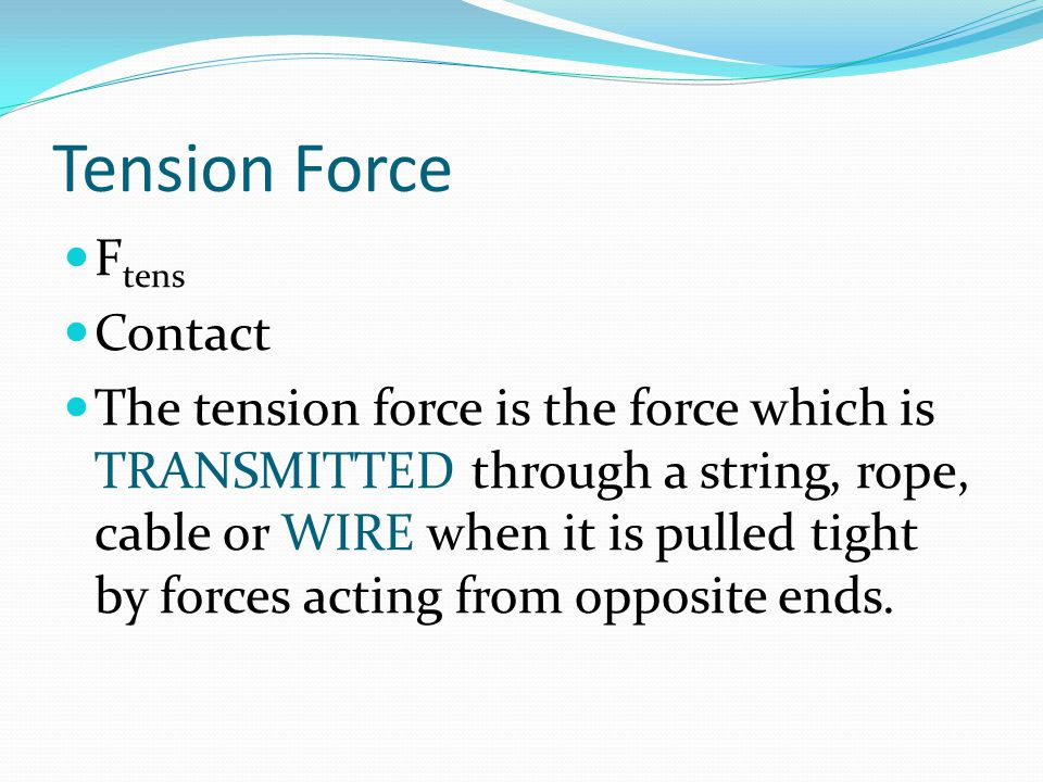 Tension Force F tens Contact The tension force is the force which is TRANSMITTED through a string, rope, cable or WIRE when it is pulled tight by forc