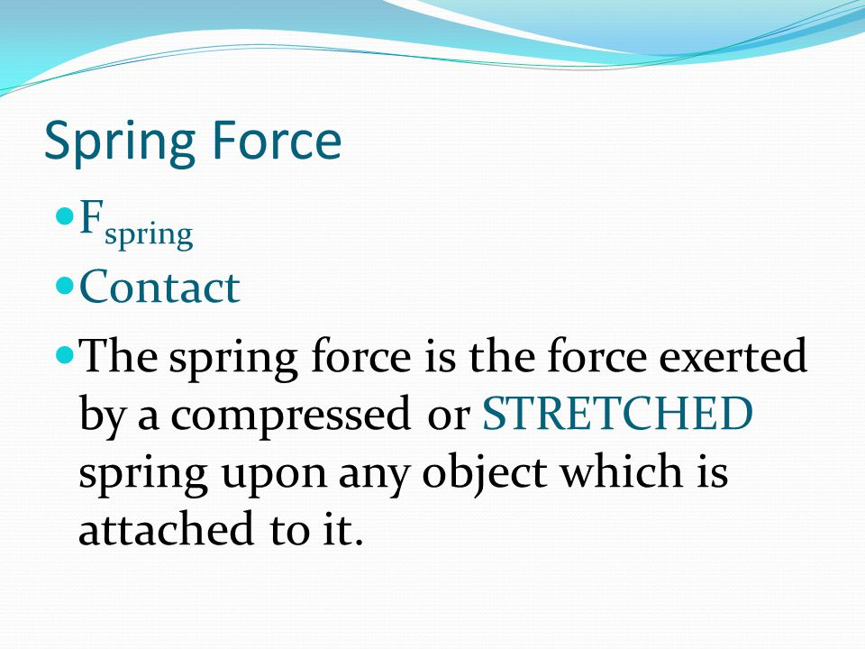 Spring Force F spring Contact The spring force is the force exerted by a compressed or STRETCHED spring upon any object which is attached to it.