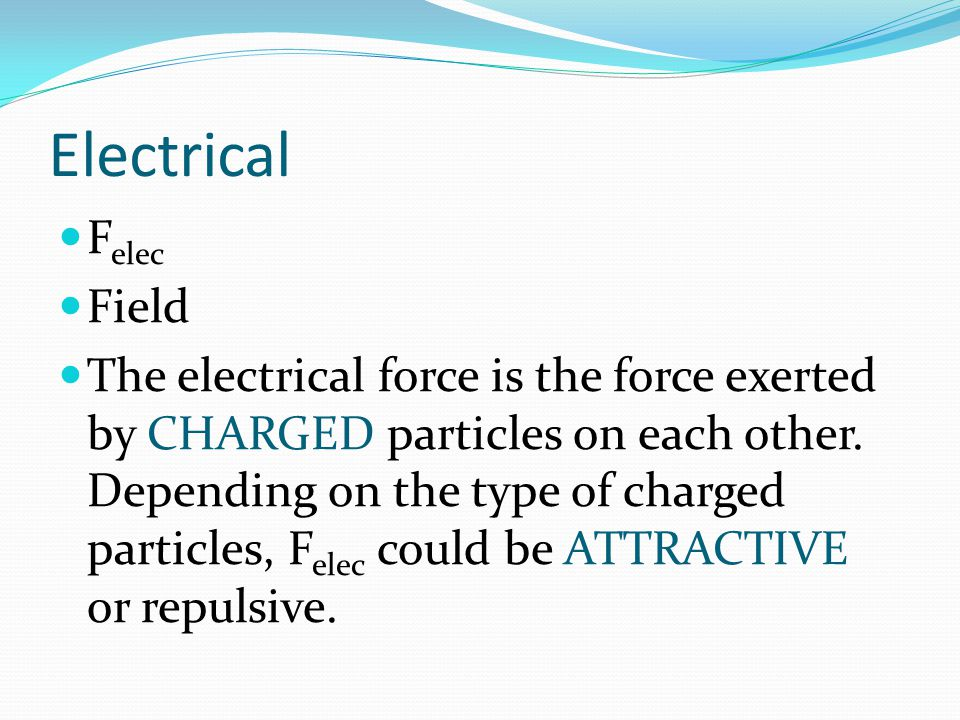 Electrical F elec Field The electrical force is the force exerted by CHARGED particles on each other. Depending on the type of charged particles, F el