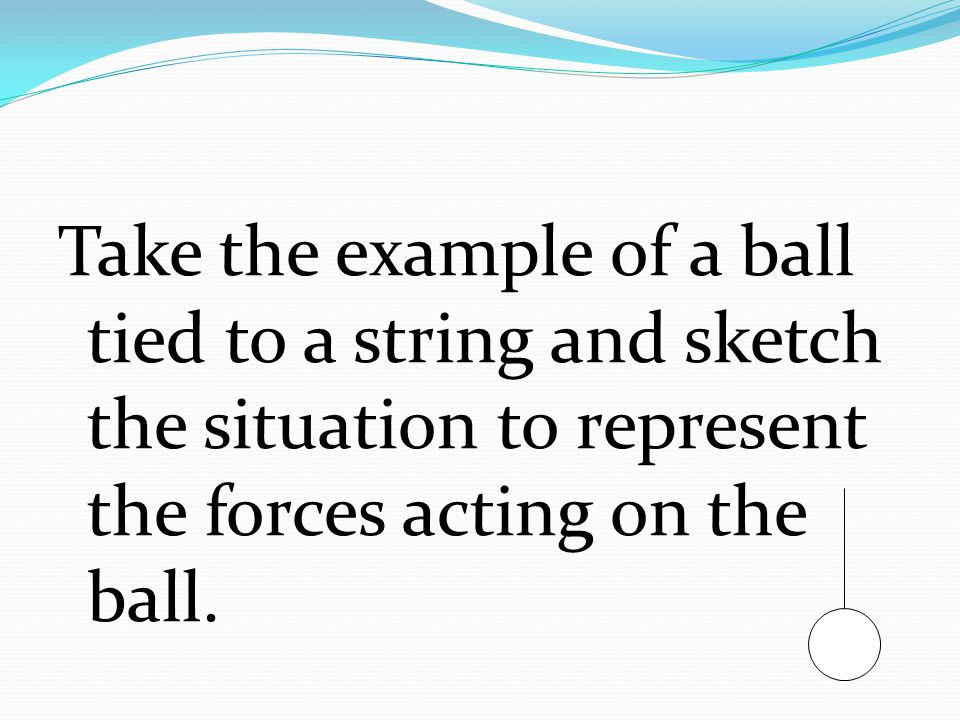 Take the example of a ball tied to a string and sketch the situation to represent the forces acting on the ball.