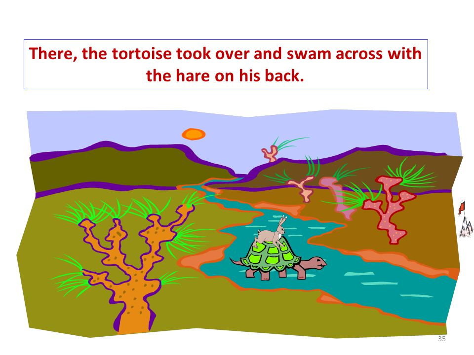 They started off, and this time the hare carried the tortoise till the riverbank. 34