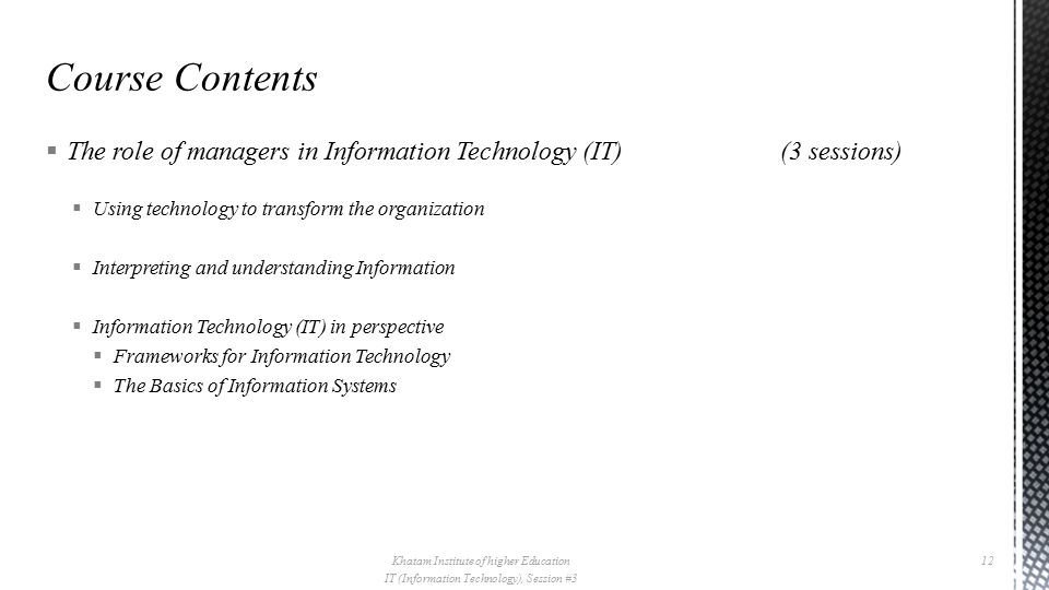  The role of managers in Information Technology (IT)(3 sessions)  Using technology to transform the organization  Interpreting and understanding Information  Information Technology (IT) in perspective  Frameworks for Information Technology  The Basics of Information Systems Khatam Institute of higher Education IT (Information Technology), Session #3 12