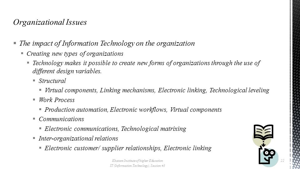  The impact of Information Technology on the organization  Creating new types of organizations  Technology makes it possible to create new forms of organizations through the use of different design variables.