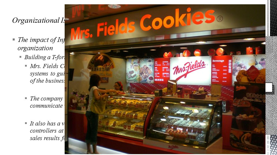  The impact of Information Technology on the organization  Building a T-form organization (Case study)  Mrs. Fields Cookies developed elaborate in-