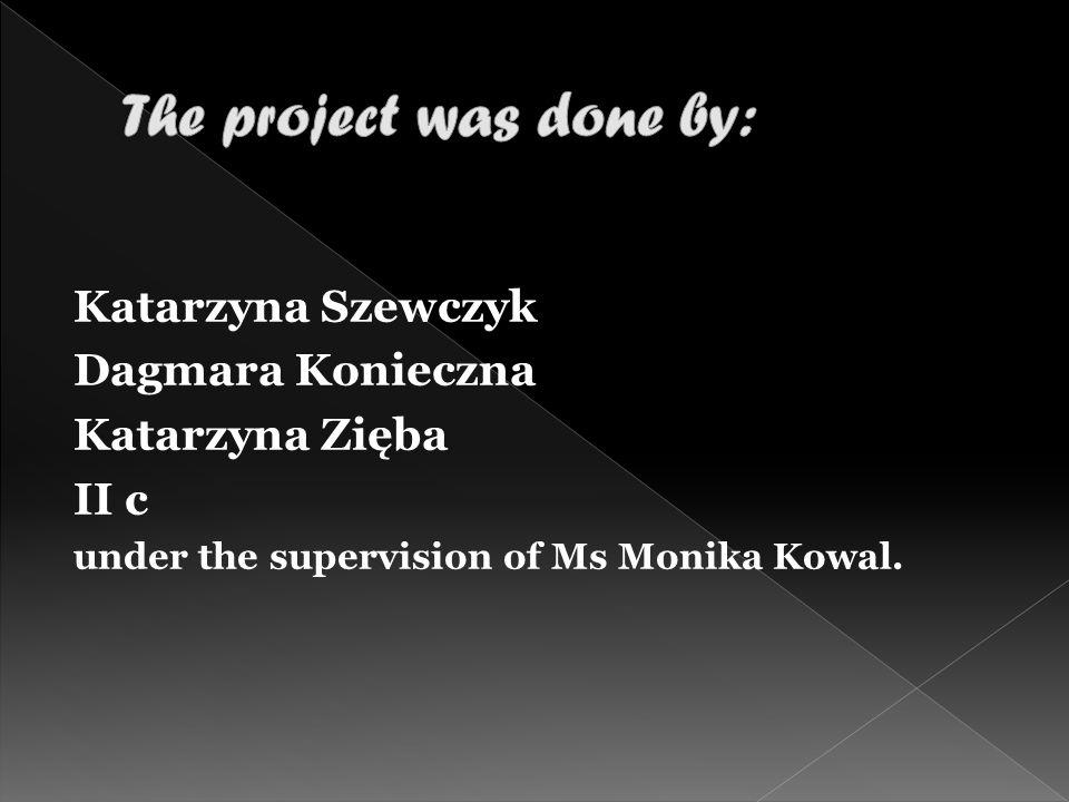 Katarzyna Szewczyk Dagmara Konieczna Katarzyna Zięba II c under the supervision of Ms Monika Kowal.