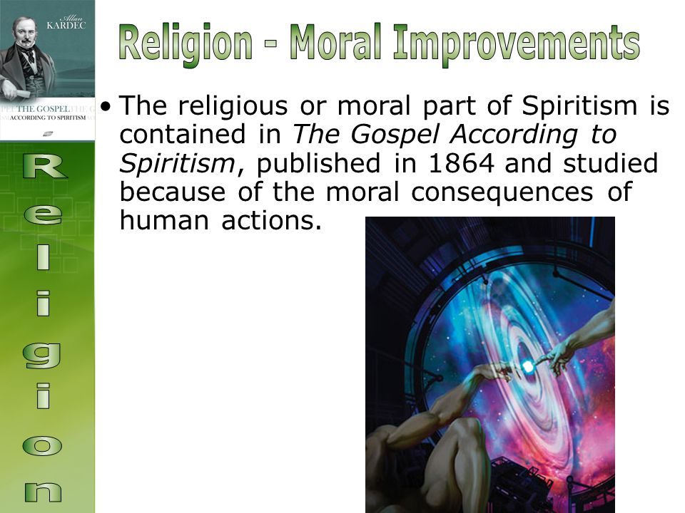 The religious or moral part of Spiritism is contained in The Gospel According to Spiritism, published in 1864 and studied because of the moral consequences of human actions.