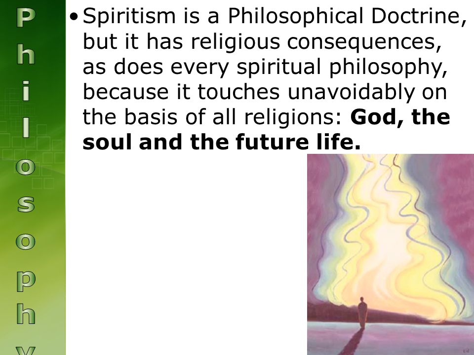 Spiritism is a Philosophical Doctrine, but it has religious consequences, as does every spiritual philosophy, because it touches unavoidably on the basis of all religions: God, the soul and the future life.