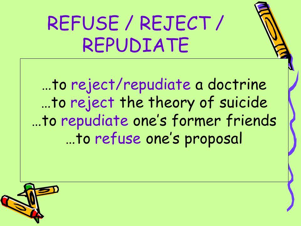 REFUSE / REJECT / REPUDIATE Отказать кому-то, отвергнуть кого-либо/что-либо, не соглашаться Reject отличается от refuse большей категоричностью: He told me how he had expected them to reject him after the interview.