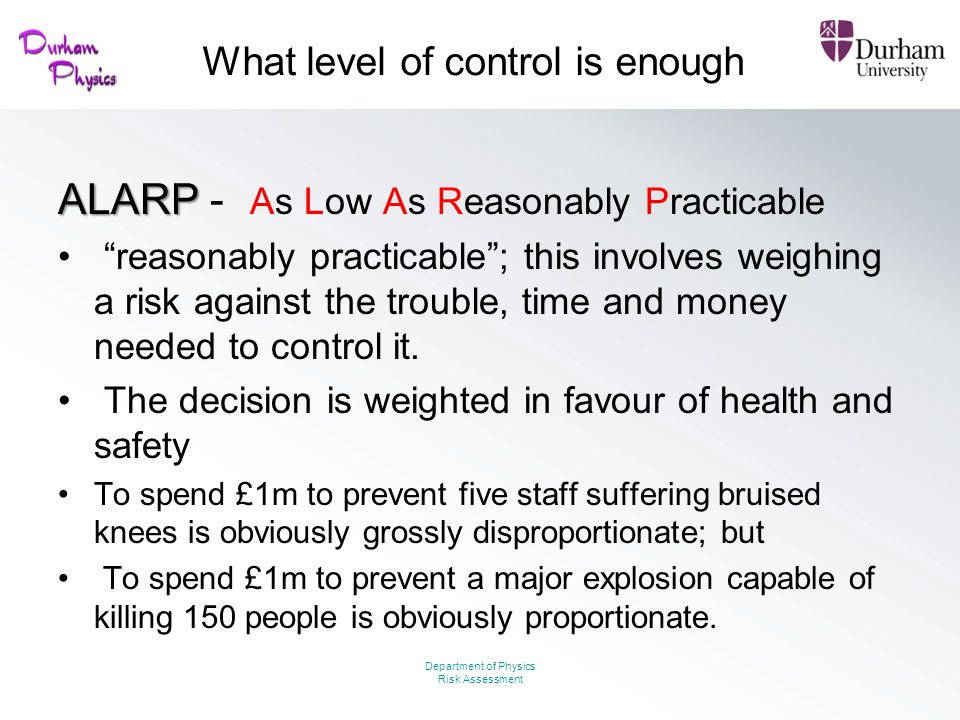 "What level of control is enough ALARP ALARP - As Low As Reasonably Practicable ""reasonably practicable""; this involves weighing a risk against the tro"