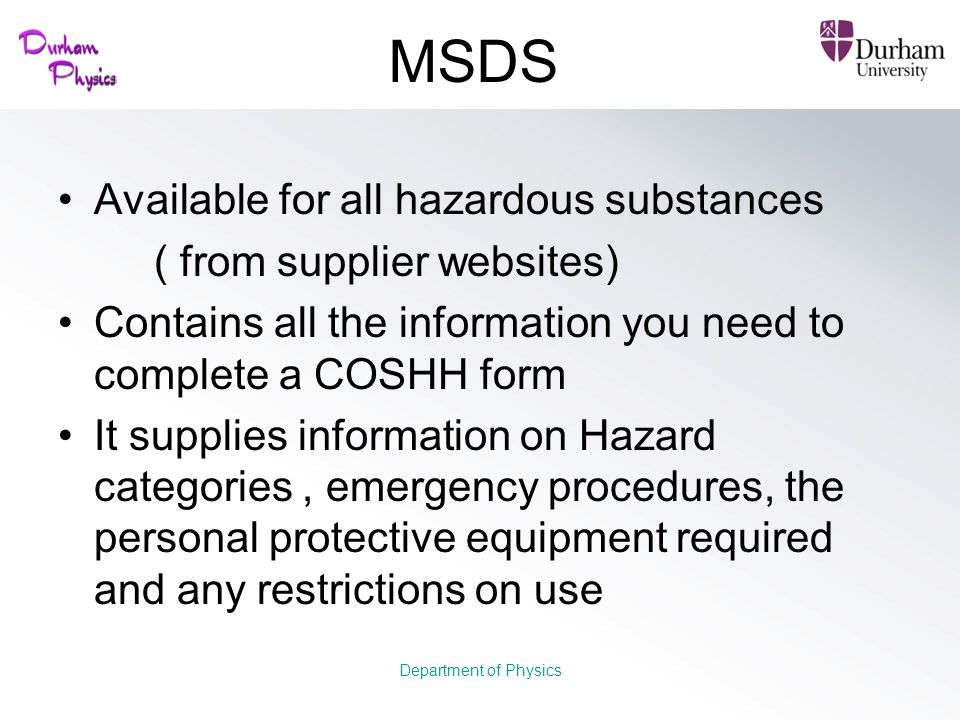 MSDS Available for all hazardous substances ( from supplier websites) Contains all the information you need to complete a COSHH form It supplies infor