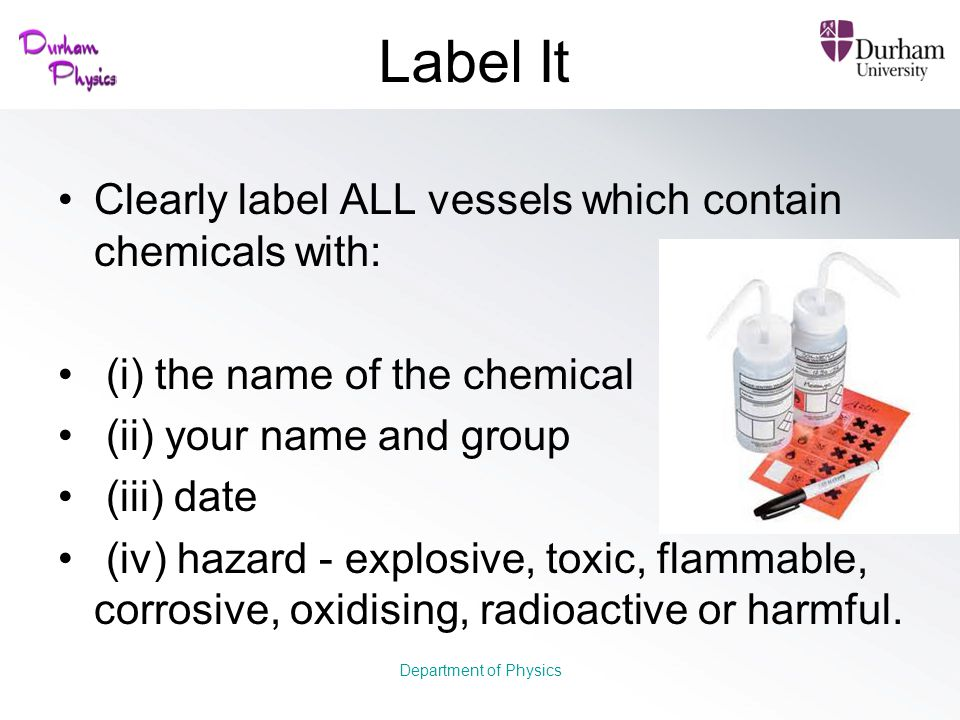 Label It Clearly label ALL vessels which contain chemicals with: (i) the name of the chemical (ii) your name and group (iii) date (iv) hazard - explos
