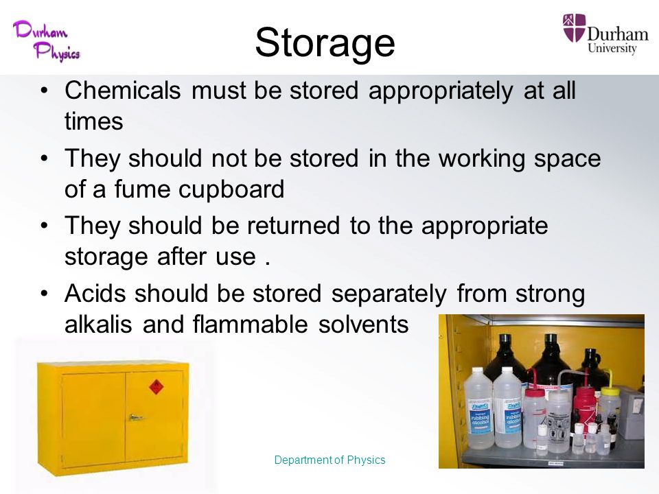 Storage Chemicals must be stored appropriately at all times They should not be stored in the working space of a fume cupboard They should be returned