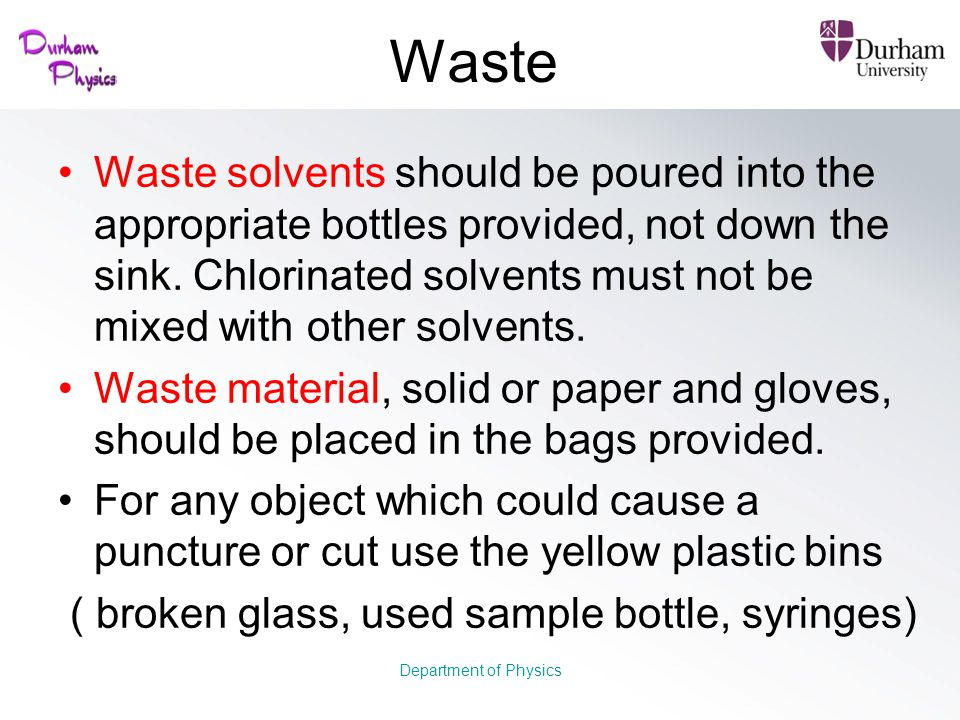 Waste Waste solvents should be poured into the appropriate bottles provided, not down the sink. Chlorinated solvents must not be mixed with other solv