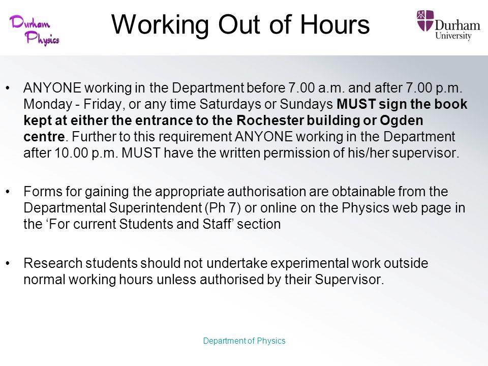 Working Out of Hours ANYONE working in the Department before 7.00 a.m. and after 7.00 p.m. Monday - Friday, or any time Saturdays or Sundays MUST sign