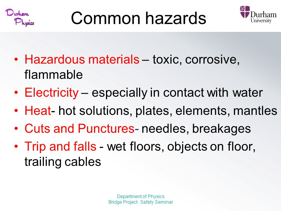 Common hazards Hazardous materials – toxic, corrosive, flammable Electricity – especially in contact with water Heat- hot solutions, plates, elements,