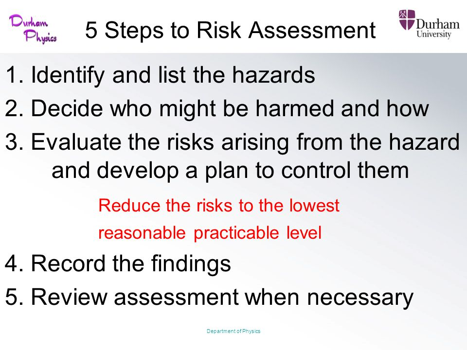 5 Steps to Risk Assessment 1. Identify and list the hazards 2. Decide who might be harmed and how 3. Evaluate the risks arising from the hazard and de