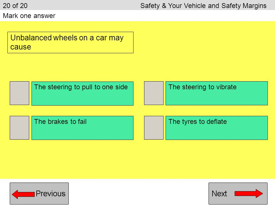 The tyres make a rumbling noise The steering becomes heavier The tyres make hardly any noise The steering becomes lighter 19 of 20Safety & Your Vehicl