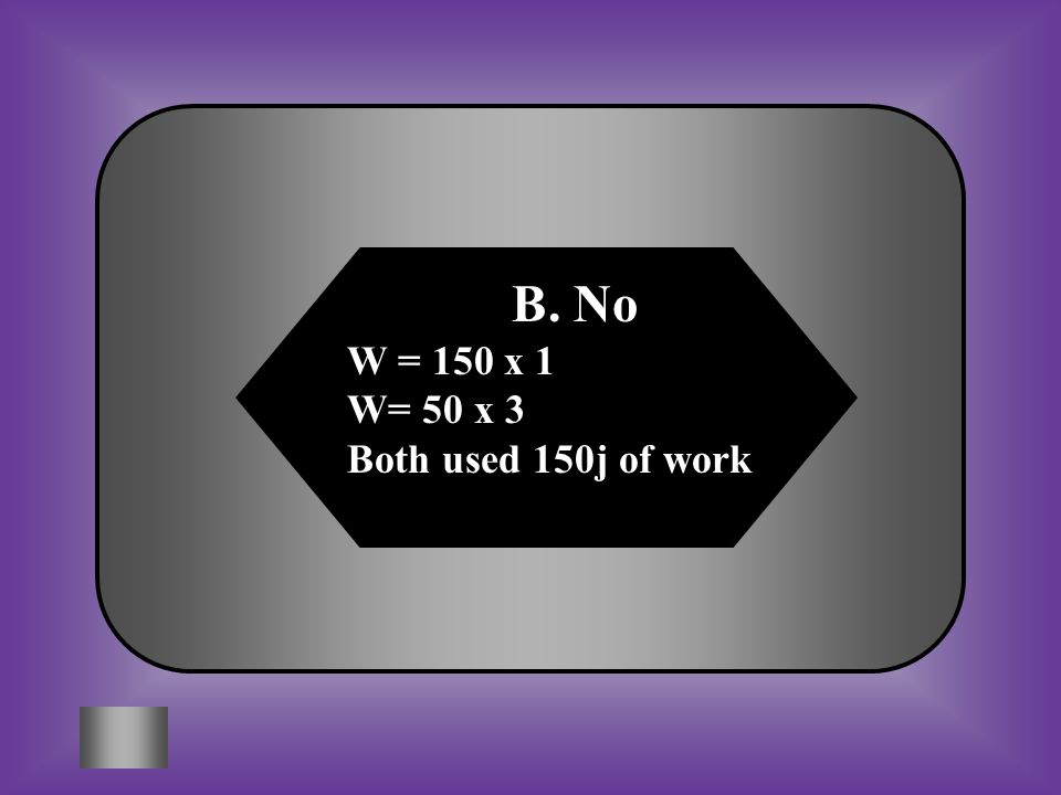 A:B: No W = 150 x 1 W= 50 x 3 Both used 150j of work C:D: Both None of these #15 Students wanted to see if using a ramp would lessen the amount of wor