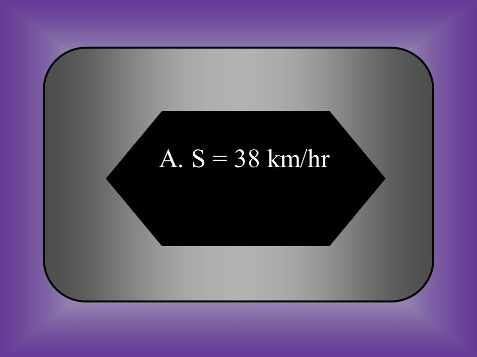 A:B: S = 38 km/hrS = 38 hrs #16 Measure Speed What is your speed if you travel 114 km in 3 hours? Speed = Distance Time C:D: S = 38 kmS = 3 km/hr