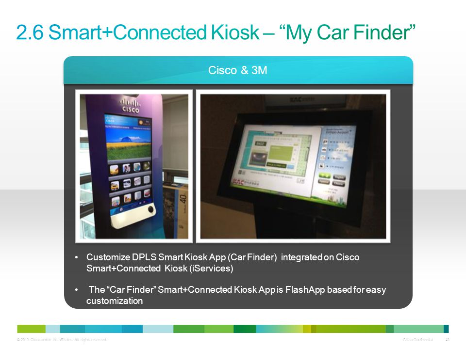 © 2010 Cisco and/or its affiliates. All rights reserved. Cisco Confidential 21 Cisco & 3M Customize DPLS Smart Kiosk App (Car Finder) integrated on Ci