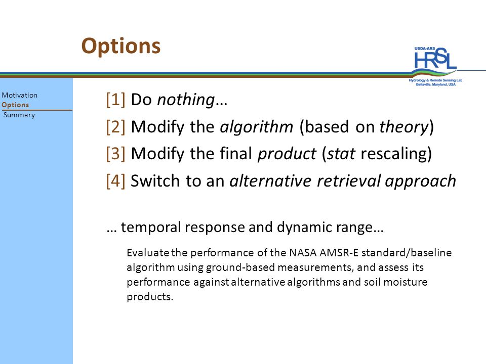 Options [1] Do nothing… [2] Modify the algorithm (based on theory) [3] Modify the final product (stat rescaling) [4] Switch to an alternative retrieval approach … temporal response and dynamic range… Motivation Options Summary Evaluate the performance of the NASA AMSR-E standard/baseline algorithm using ground-based measurements, and assess its performance against alternative algorithms and soil moisture products.
