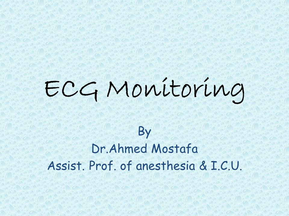 ECG Monitoring By Dr.Ahmed Mostafa Assist. Prof. of anesthesia & I.C.U.