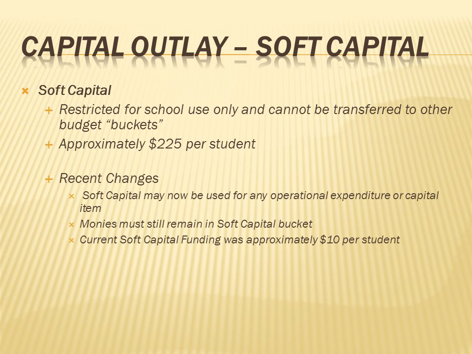 " Soft Capital  Restricted for school use only and cannot be transferred to other budget ""buckets""  Approximately $225 per student  Recent Changes"