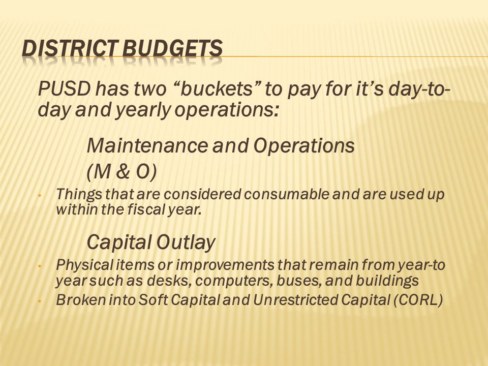 "PUSD has two ""buckets"" to pay for it's day-to- day and yearly operations: Maintenance and Operations (M & O) Things that are considered consumable and"