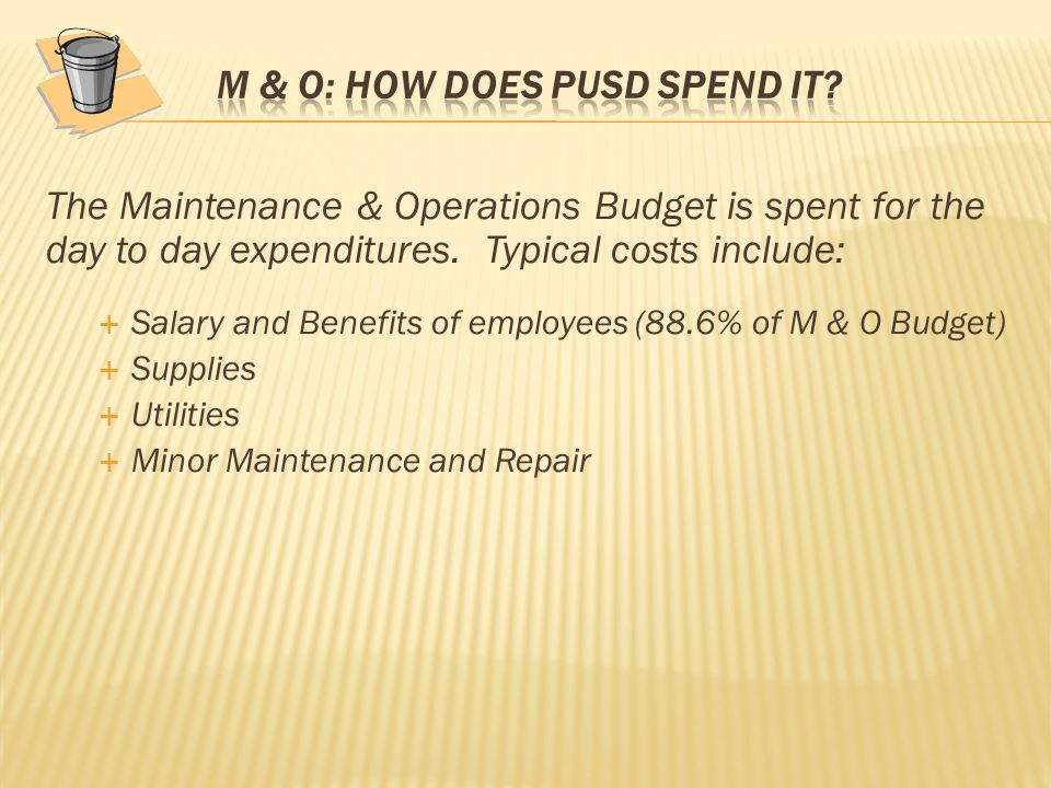 The Maintenance & Operations Budget is spent for the day to day expenditures. Typical costs include:  Salary and Benefits of employees (88.6% of M &