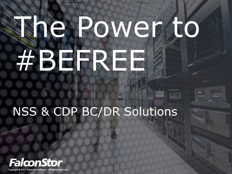 Copyright © 2014 FalconStor Software · All Rights Reserved The Power to #BEFREE NSS & CDP BC/DR Solutions