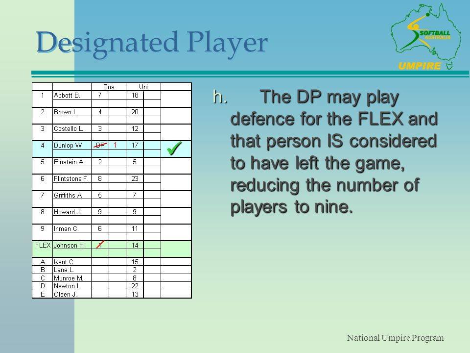 National Umpire Program Designated Player h.The DP may play defence for the FLEX and that person IS considered to have left the game, reducing the number of players to nine.