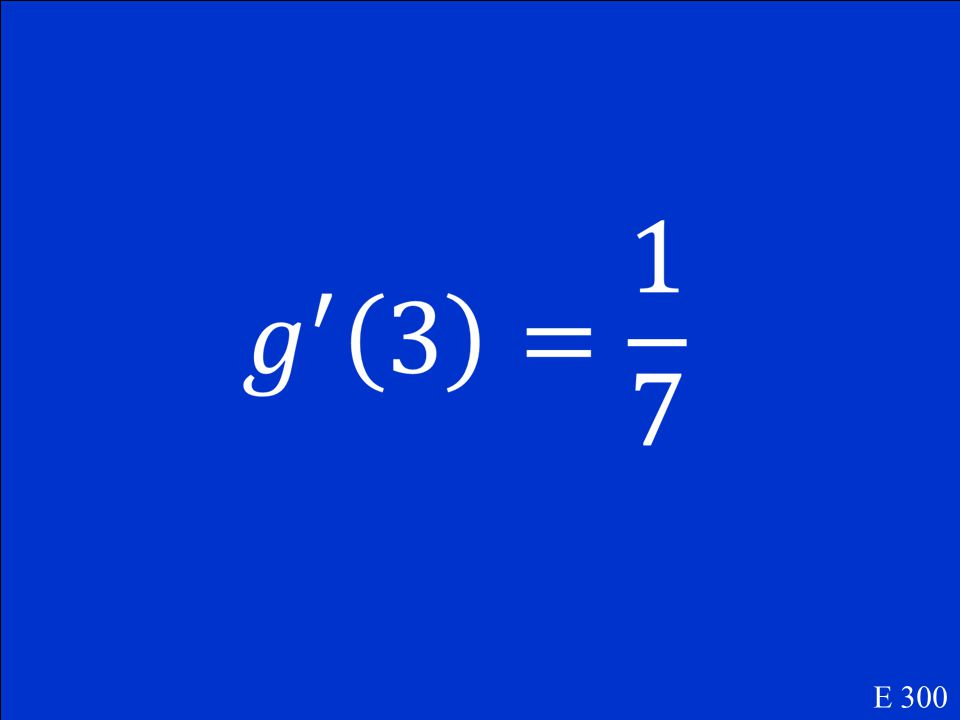 If f (2) = 3 and f '(2) = 7 and g(x) = f -1 (x), find g'(3). E 300