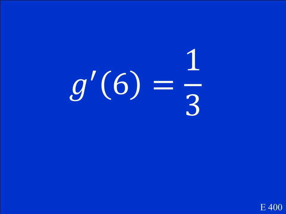 If f (1) = 6, f (6) = 5, f '(1) = 3, f '(6) = 4 and g(x) = f -1 (x), find g'(6). E 400