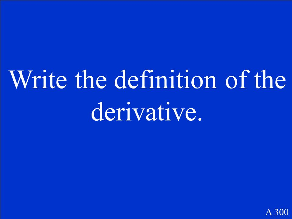 A 300 Write the definition of the derivative.