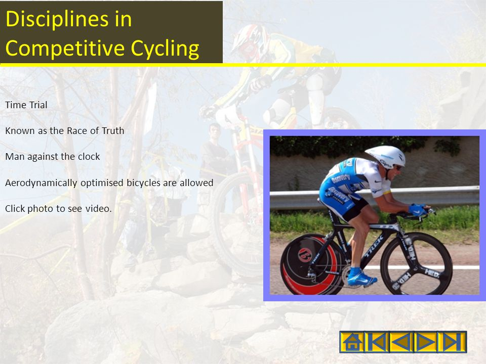 Disciplines in Competitive Cycling Time Trial Known as the Race of Truth Man against the clock Aerodynamically optimised bicycles are allowed Click photo to see video.
