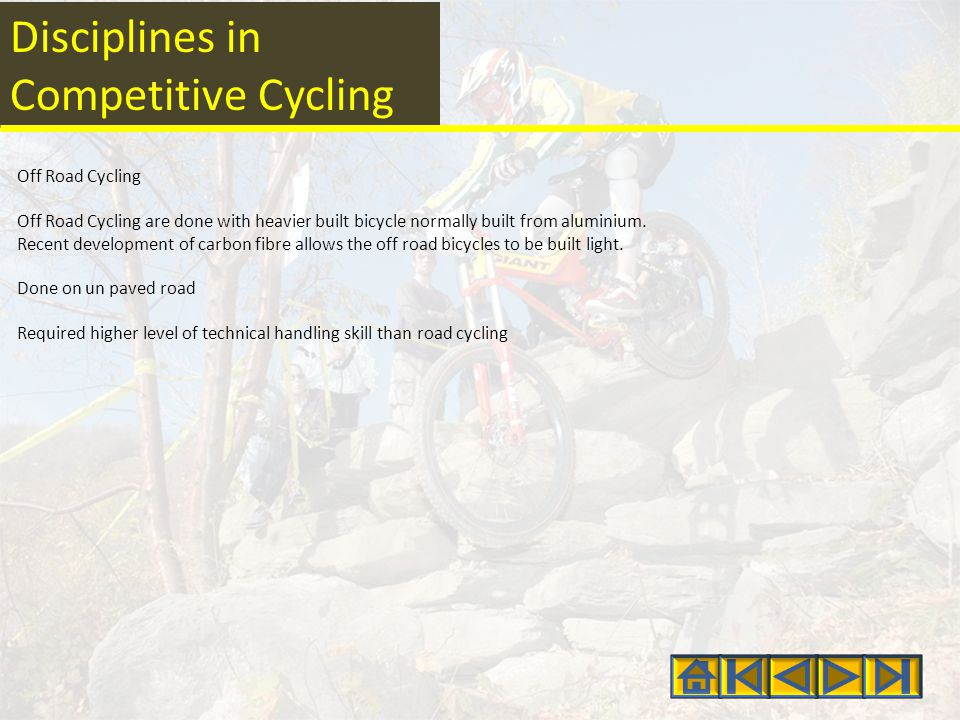 Disciplines in Competitive Cycling Off Road Cycling Off Road Cycling are done with heavier built bicycle normally built from aluminium.