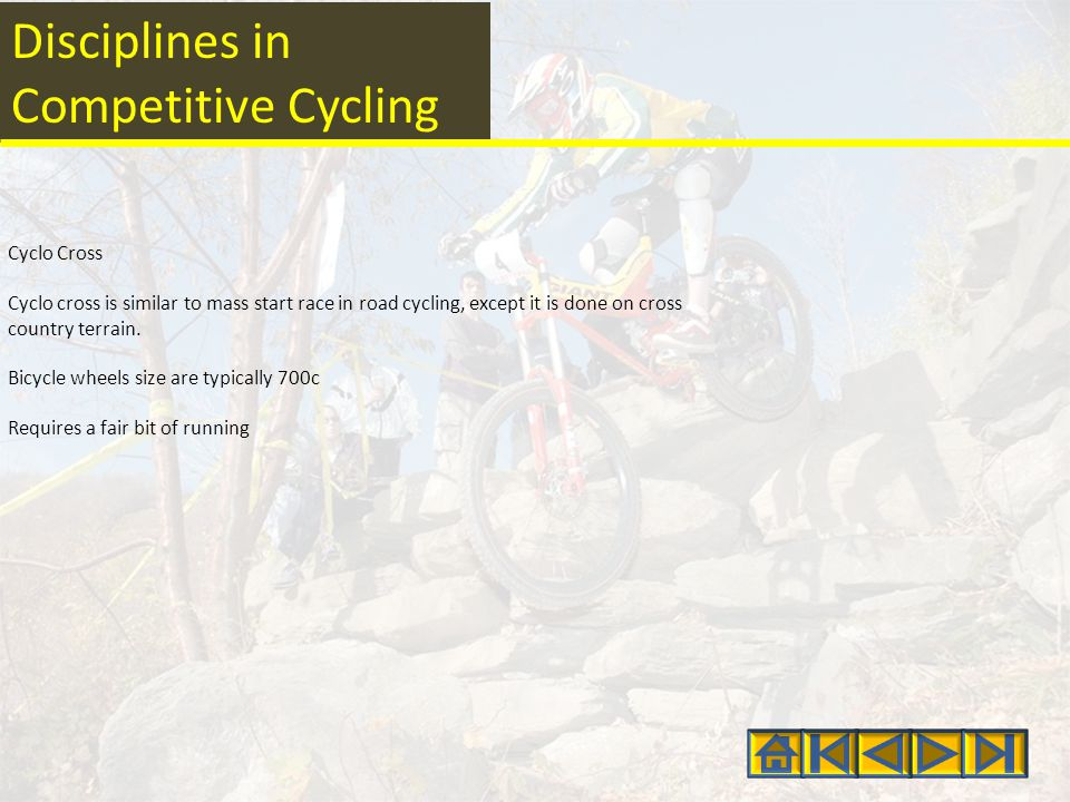 Disciplines in Competitive Cycling Cyclo Cross Cyclo cross is similar to mass start race in road cycling, except it is done on cross country terrain.