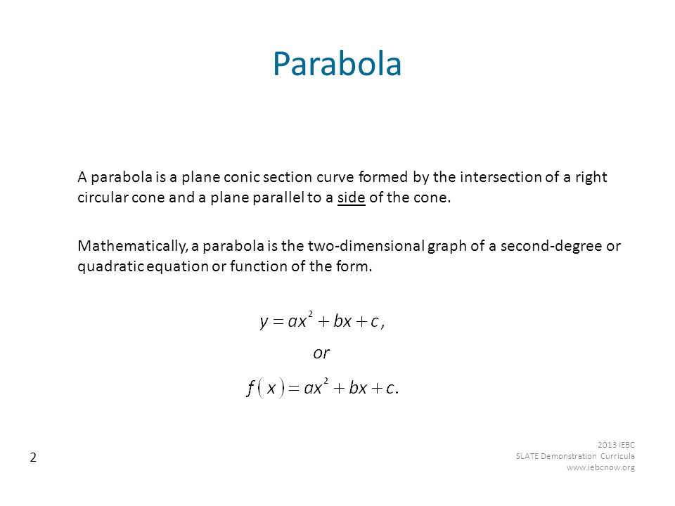 Parabola A parabola is a plane conic section curve formed by the intersection of a right circular cone and a plane parallel to a side of the cone.