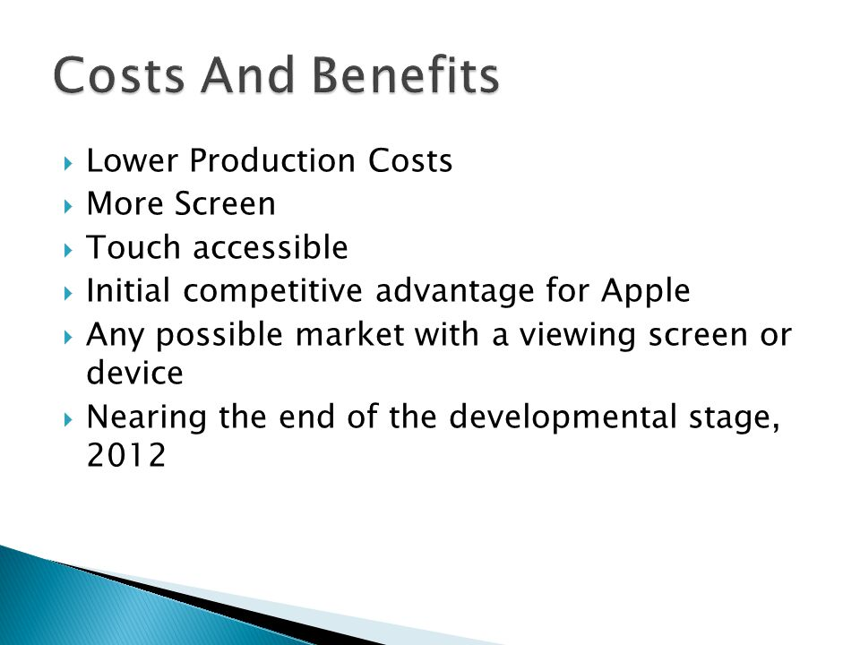  Lower Production Costs  More Screen  Touch accessible  Initial competitive advantage for Apple  Any possible market with a viewing screen or device  Nearing the end of the developmental stage, 2012